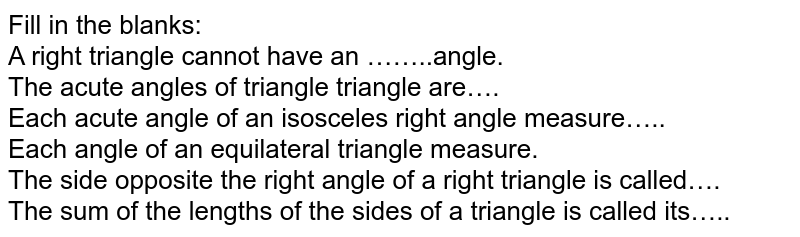 Fill in the blanks:<br>A right triangle cannot have an ……..angle. <br>The acute angles of triangle triangle are….  <br>Each acute angle of an isosceles right angle measure….. <br>Each angle of an equilateral triangle measure. <br>The side opposite the right angle of a right triangle is called…. <br>The sum of the lengths of the sides of a triangle is called its…..