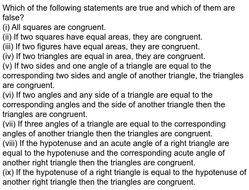 Which of the following statements are true and which of them are false?<br> (i) All squares are congruent. <br>(ii) If two squares have equal areas, they are congruent.<br> (iii) If two figures have equal areas, they are congruent.<br> (iv) If two triangles are equal in area, they are congruent.<br> (v) If two sides and one angle of a triangle are equal to the corresponding two sides and angle of another triangle, the triangles are congruent.<br>(vi) If two angles and any side of a triangle are equal to the corresponding angles and the side of another triangle then the triangles are congruent.<br>(vii) If three angles of a triangle are equal to the corresponding angles of another triangle then the triangles are congruent.  <br>(viii) If the hypotenuse and an acute angle of a right triangle are equal to the hypotenuse and the corresponding acute angle of another right triangle then the triangles are congruent.  <br>(ix) If the hypotenuse of a right triangle is equal to the hypotenuse of another right triangle then the triangles are congruent.