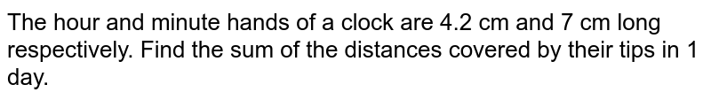 The hour and minute hands of a clock are 4.2 cm and 7 cm long respectively. Find the sum of the distances covered by their tips in 1 day.