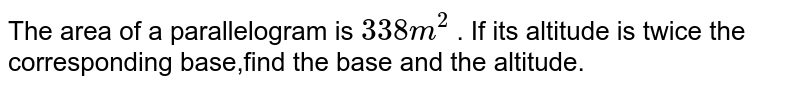 The area of a parallelogram is `338 m^(2)` . If its altitude is twice the corresponding base,find the base and the altitude.