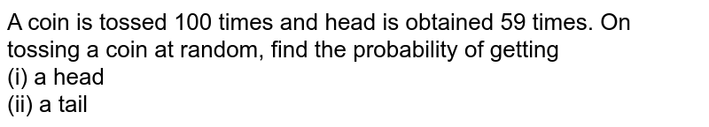 A coin is tossed 100 times and head is obtained 59 times. On tossing a coin at random, find the probability of getting <br>(i) a head<br>(ii) a tail