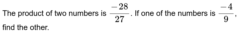 The product of two numbers is `(-28)/(27)`. If one of the  numbers is `(-4)/(9)`, find the other.
