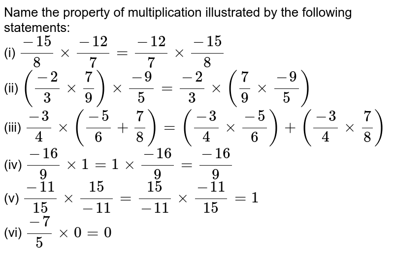 Name the property of multiplication illustrated by the following statements:   <br>(i) `(-15)/(8)xx(-12)/(7) = (-12)/(7)xx (-15)/(8)`  <br>(ii)  `((-2)/(3) xx (7)/(9)) xx (-9)/(5) = (-2)/(3)xx ((7)/(9)xx (-9)/(5))`  <br> (iii) `(-3)/(4) xx ((-5)/(6)+(7)/(8))= ((-3)/(4)xx (-5)/(6))+((-3)/(4)xx (7)/(8))` <br>(iv) `(-16)/(9) xx 1 = 1 xx (-16)/(9) = (-16)/(9)`  <br>(v)  `(-11)/(15)xx (15)/(-11) =(15)/(-11)xx (-11)/(15) = 1` <br> (vi)  `(-7)/(5) xx 0 =0`