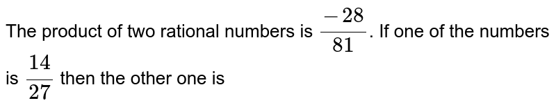 The product of two rational numbers is `(-28)/(81)`. If one of the numbers is `(14)/(27)` then the other one is