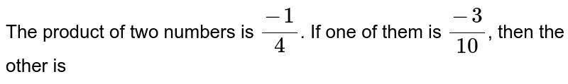 The product of two numbers is `(-1)/(4)`. If one of them is `(-3)/(10)`, then the other is
