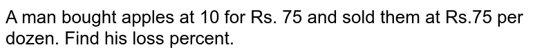 A man bought apples at 10 for Rs. 75 and sold them at Rs.75  per dozen. Find his loss percent.
