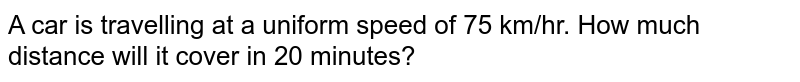 A car is travelling at a uniform speed of 75 km/hr. How much distance will it cover in 20 minutes?