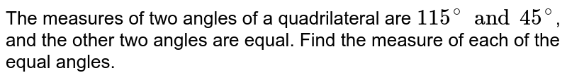 The measures of two angles of a quadrilateral are `115^(@) and 45^(@)`, and the other two angles are equal. Find  the measure of each of the equal angles.