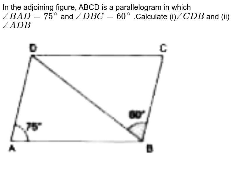 """In the adjoining figure, ABCD is a parallelogram in which  `angleBAD=75^@` and `angleDBC=60^@` .Calculate (i)`angleCDB` and (ii)`angleADB` <br> <img src=""""https://d10lpgp6xz60nq.cloudfront.net/physics_images/RSA_MAT_VIII_C16_SLV_004_Q01.png"""" width=""""80%"""">"""