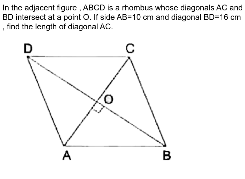 """In the adjacent figure , ABCD is a rhombus whose diagonals AC and BD intersect at a point O. If side AB=10 cm  and diagonal BD=16 cm , find the length of diagonal AC. <br> <img src=""""https://d10lpgp6xz60nq.cloudfront.net/physics_images/RSA_MAT_VIII_C16_SLV_009_Q01.png"""" width=""""80%"""">"""
