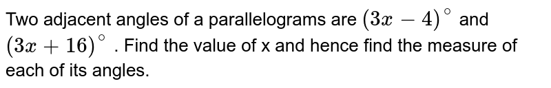 Two adjacent angles of a parallelograms are `(3x-4)^@` and `(3x+16)^@` . Find the value of x and hence find the measure of each of its angles.