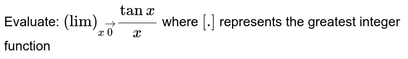 """Evaluate: `(""""lim"""")_(xvec0)(tanx)/x`  where `[dot]` represents the greatest integer function"""