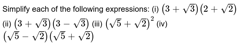 Simplify each of the following expressions:    (i) `(3+sqrt(3))(2+sqrt(2))`  (ii)   `(3+sqrt(3))(3-sqrt(3))`  (iii)   `(sqrt(5)+sqrt(2))^2`  (iv) `(sqrt(5)-sqrt(2))(sqrt(5)+sqrt(2))`
