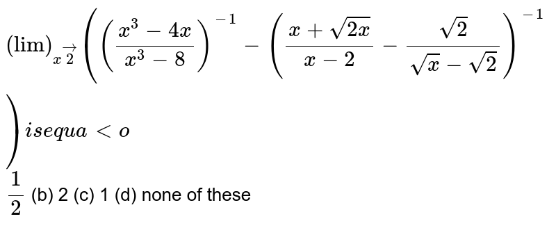 """`(""""lim"""")_(xvec2)(((x^3-4x)/(x^3-8))^(-1)-((x+sqrt(2x))/(x-2)-(sqrt(2))/(sqrt(x)-sqrt(2)))^(-1))i se q u a lto`  `1/2`  (b) 2   (c) 1 (d)   none of these"""