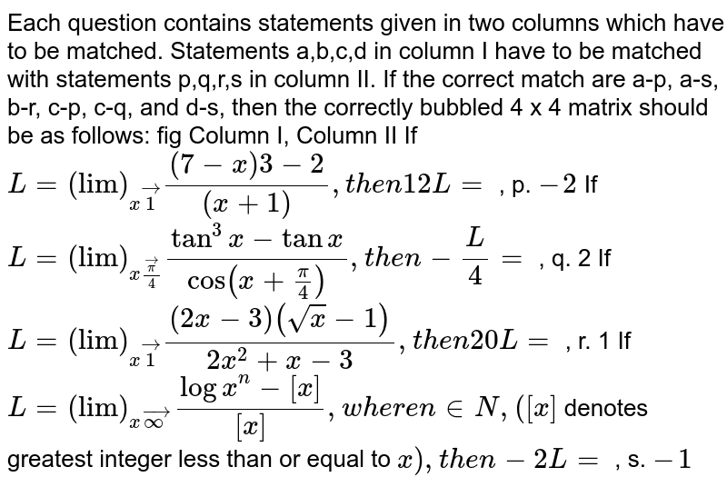"""Each question contains statements given in two columns which have to be   matched. Statements a,b,c,d in column I have to be matched with statements   p,q,r,s in column II. If the correct match are a-p, a-s, b-r, c-p, c-q, and   d-s, then the correctly bubbled 4 x 4 matrix should be as follows: fig Column I,   Column II If `L=""""""""(""""lim"""")_(xvec1)((7-x)3-2)/((x+1)),t h e n12 L=` , p. `-2`  If `L=""""""""(""""lim"""")_(xvecpi/4)(tan^3x-tanx)/(cos(x+pi/4)),t h e n-L/4=` , q. 2 If `L=""""""""(""""lim"""")_(xvec1)((2x-3)(sqrt(x)-1))/(2x^2+x-3),t h e n20 L=` , r. 1 If `L=""""""""(""""lim"""")_(xvecoo)(logx^n-[x])/([x]),w h e r en in  N ,([x]` denotes   greatest integer less than or equal to `x),t h e n-2L=` , s. `-1`"""
