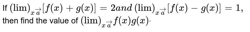 """If `(""""lim"""")_(xveca)[f(x)+g(x)]=2a n d`  `(""""lim"""")_(xveca)[f(x)-g(x)]=1,` then find the value of `(""""lim"""")_(xveca)f(x)g(x)dot`"""