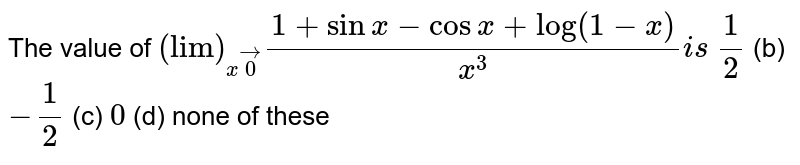 """The value of `(""""lim"""")_(xvec0)(1+sinx-cosx+""""log""""(1-x))/(x^3)i s`  `1/2`  (b) `-1/2`  (c) `0`  (d) none of these"""