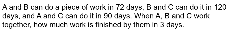 A and B can do a piece of work in 72 days, B and C can do it in 120 days, and A and C can do it in 90 days. When A, B and C work together, how much work is finished by them in 3 days.