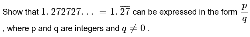 Show that `1. 272727. . .=1. bar 27` can be expressed in the form `p/q` , where p and q are integers and `q!=0` .