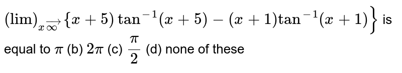 """`(""""lim"""")_(xvecoo)""""{""""x+5"""")""""tan^(-1)(x+5)-(x+1)tan^(-1)(x+1)}` is equal to `pi`  (b) `2pi`  (c) `pi/2`  (d) none of these"""