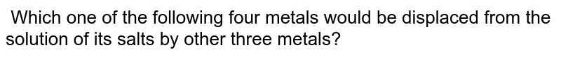 Which one of the following four metals would be displaced from the solution of its salts by other three metals?