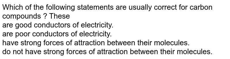 Which of the following statements are usually correct for carbon compounds ? These  <br> are good conductors of electricity. <br>  are poor conductors of electricity. <br>  have strong forces of attraction between their molecules.  <br>  do not have strong forces of attraction between their molecules.