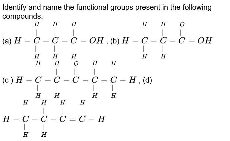 Identify and name the functional groups present in the following compounds. <br> (a) `H-underset(H)underset(|)overset(H)overset(|)C-underset(H)underset(|)overset(H)overset(|)C-underset(H)underset(|)overset(H)overset(|)C-OH` , (b) `H-underset(H)underset(|)overset(H)overset(|)C-underset(H)underset(|)overset(H)overset(|)C-overset(O)overset(||)C-OH` <br> (c ) `H-underset(H)underset(|)overset(H)overset(|)C-underset(H)underset(|)overset(H)overset(|)C-overset(O)overset(||)C-underset(H)underset(|)overset(H)overset(|)C-underset(H)underset(|)overset(H)overset(|)C-H`  ,  (d) `H-underset(H)underset(|)overset(H)overset(|)C-underset(H)underset(|)overset(H)overset(|)C-overset(H)overset(|)C=overset(H)overset(|)C-H`