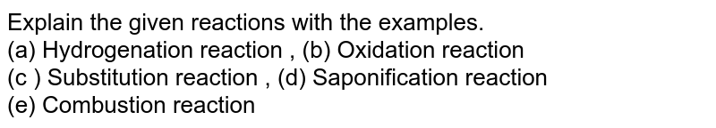 Explain the given reactions with the examples. <br> (a) Hydrogenation reaction , (b) Oxidation reaction <br> (c ) Substitution reaction , (d) Saponification reaction <br> (e) Combustion reaction