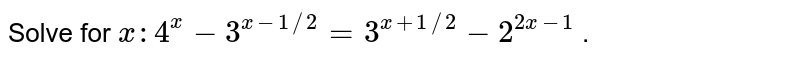 Solve for `x :4^x-3^(x-1//2)=3^(x+1//2)-2^(2x-1)` .