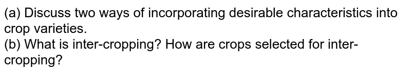 (a) Discuss two ways of incorporating desirable characteristics into crop varieties.  <br> (b) What is inter-cropping? How are crops selected for inter-cropping?