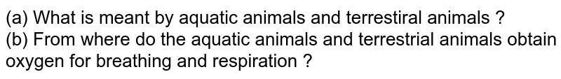 (a) What is meant by aquatic animals and terrestiral animals ? <br> (b) From where do the aquatic animals and terrestrial animals obtain oxygen for breathing and respiration ?