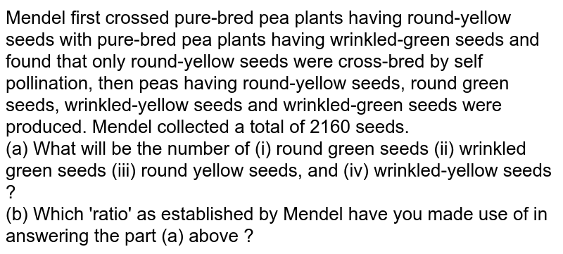 Mendel first crossed  pure-bred pea plants having round-yellow seeds with pure-bred pea plants having wrinkled-green seeds and found that only  round-yellow seeds were cross-bred by self pollination, then peas having round-yellow seeds, round green seeds, wrinkled-yellow seeds and wrinkled-green seeds were produced. Mendel collected a total of 2160 seeds. <br> (a) What will be the number of (i) round green seeds  (ii) wrinkled green seeds    (iii) round yellow seeds, and (iv) wrinkled-yellow seeds ? <br> (b) Which 'ratio' as established by Mendel have you made use of in answering the part (a) above ?