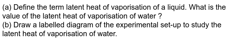 (a) Define the term 'latent heat of vaporisation' of a liquid. What is the value of the latent heat of vaporisation of water ?  <br>  (b) Draw a labelled diagram of the experimental set-up to study the latent heat of vaporisation of water.