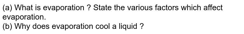 (a) What is evaporation ? State the various factors which affect evaporation.  <br> (b) Why does evaporation cool a liquid ?