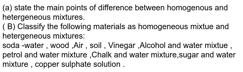 (a) state  the  main  points  of difference between  homogenous   and  hetergeneous  mixtures.  <br>( B)  Classify the following  materials as homogeneous  mixtue  and hetergeneous  mixtures:  <br> soda -water  , wood ,Air , soil , Vinegar ,Alcohol and  water  mixtue , petrol  and  water mixture  ,Chalk and  water mixture,sugar  and water  mixture , copper  sulphate  solution .
