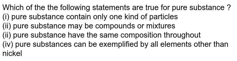 Which  of the  the  following  statements are true  for  pure  substance  ?  <br> (i) pure  substance  contain only  one  kind  of  particles <br> (ii) pure  substance  may  be  compounds or  mixtures <br>(ii) pure substance  have  the same  composition  throughout  <br> (iv) pure  substances  can be  exemplified  by all  elements other than  nickel