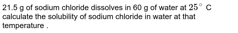 21.5  g  of sodium  chloride  dissolves  in 60 g  of water  at `25^(@)` C  calculate  the  solubilty  of sodium chloride  in  water  at that temperature .