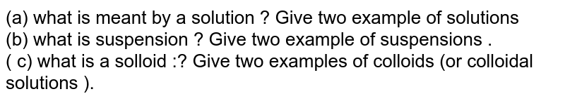 (a)  what  is  meant  by a solution  ? Give  two example  of solutions  <br> (b)  what  is  suspension  ? Give  two  example  of  suspensions .<br> ( c)  what is a  solloid :?  Give  two  examples  of  colloids  (or colloidal  solutions ).