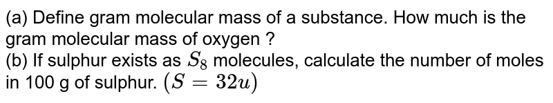 (a) Define gram molecular mass of a substance. How much  is the gram molecular mass of oxygen ? <br> (b) If sulphur exists  as `S_(8)` molecules, calculate the number of moles in 100 g   of sulphur. `(S  = 32 u)`