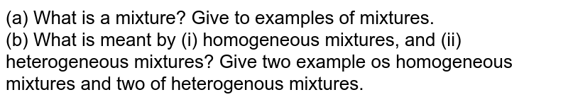 (a) What is a mixture? Give to examples of mixtures. <br> (b) What is meant by (i) homogeneous mixtures, and (ii) heterogeneous mixtures? Give two example os homogeneous mixtures and two of heterogenous mixtures.