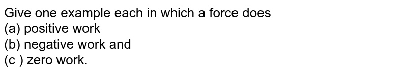 Give one example each in which a force does <br> (a) positive work <br> (b) negative work and <br> (c ) zero work.