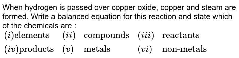 """When hydrogen is passed over copper oxide, copper and steam are formed. Write a balanced equation for this reaction and state which of the chemicals are : <br> `{:((i)""""elements"""",(ii),""""compounds"""",(iii),""""reactants""""),((iv)""""products"""",(v),""""metals"""",(vi),""""non-metals""""):}`"""