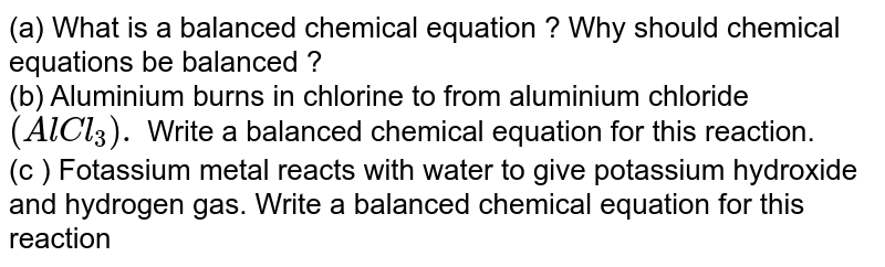 (a) What is a balanced chamical equation ? Why should chemical equations be balanced ? <br> (a) What is a balanced chemical equation ? Why should chemical equations be balanced ? <br> (b) Aluminium burns in chlorine to from aluminium chloride `(AlCl_(3)).` Write a balanced chemical equation for this reaction. <br> (c ) Fotassium metal reacts with water to give potassium hydroxide and hydrogen gas. Write a balanced chemical equation for this reaction