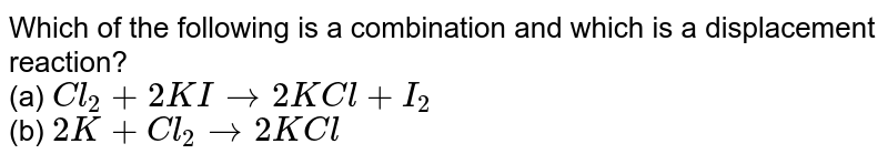 Which of the following is a combination and which is a displacement reaction? <br> (a) `Cl_(2)+2KIto2KCl+I_(2)` <br> (b) `2K+Cl_(2)to2KCl`
