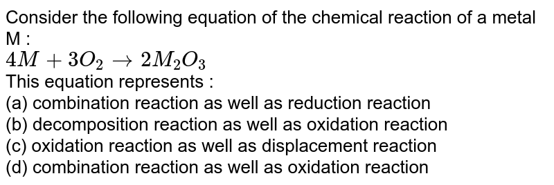 Consider the following equation fo the chemical reaction fo a metal M : <br> `4M+3O+_(2)to 2M_(2)O_(3)` <br> This equation represents : <br> (a) combination reaction as well as rediction reaction <br> (b) decomposition reaction as well as oxidation reaction <br> (c) oxidation reaction as well as displacement reaction <br> (d) combination reaction as well as oxidatin reaction