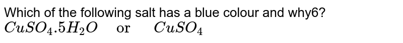 """Which of the following salt has a blue colour and why6? <br> `CuSO_(4).5H_(2)O""""   or    """"CuSO_(4)`"""