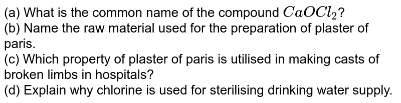 (a) What is the common name of the compound `CaOCl_(2)`? <br> (b) Name the raw material used for the preparation of plaster of paris. <br> (c) Which property of plaster of paris is utilised in making casts of broken limbs in hospitals? <br> (d) Explain why chlorine is used for sterilising drinking water supply.