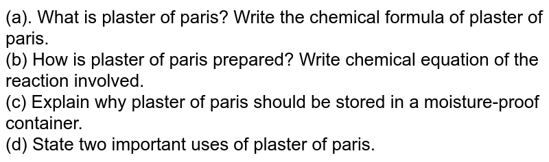(a). What is plaster of paris? Write the chemical formula of plaster of paris. <br> (b) How is plaster of paris prepared? Write chemical equation of the reaction involved. ltBrgt (c) Eplain why plaster of paris should be stored in a moisture-proof container. <br> (d) State  two important uses of plaster of paris.