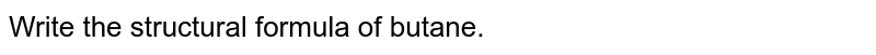 Write the structural formula of butane.