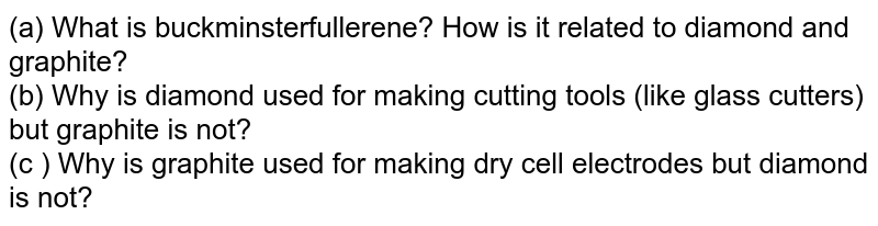 (a) What is buckminsterfullerene? Hpow is it related to diamond and graphite? <br> (b) Why is diamond used for making cutting tools (like galss cutters) but grphite is not? <br> (c ) Why is graphite used for making dry cell electrodes fbut dimond is not?